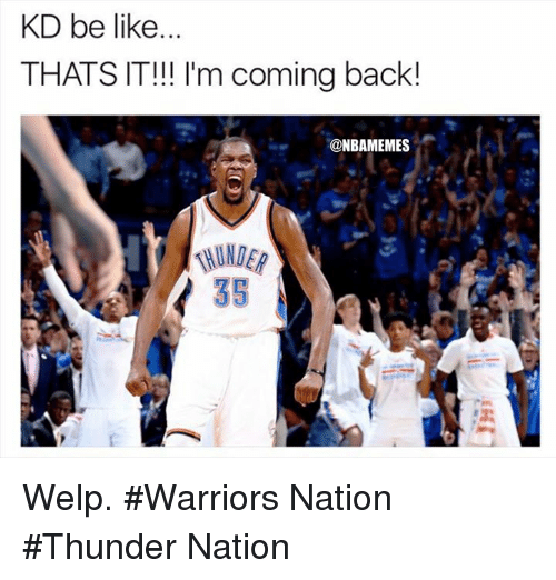 Be Like, Nba, and Warriors: KD be like  THATS IT!! I'm coming back!  @NBAMEMES  35 Welp. #Warriors Nation #Thunder Nation