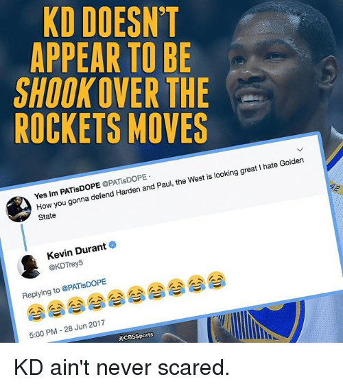 Kevin Durant, Memes, and Cbssports: KD DOESN'T  APPEAR TO BE  SHOOKOVER THE  ROCKETS MOVES  Yes Im PATisDOPE OPATisDOPE  How you gonna defend Harden and Paul, the West is looking great I hate Golden  State  Kevin Durant o  @KDTrey5  Replying to @PATiSDOPE  5:00 PM -28 Jun 2017  @CBSSports KD ain't never scared.