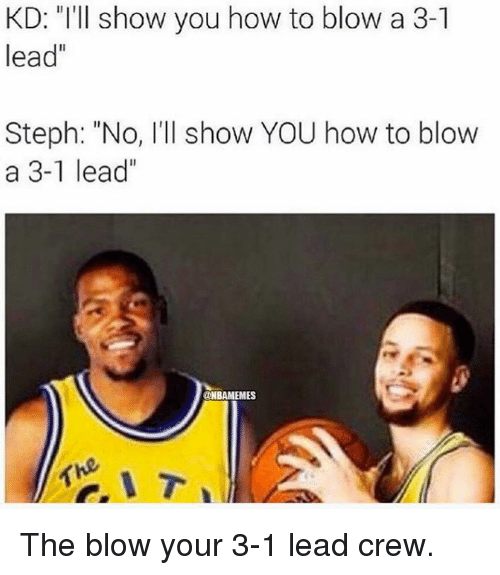 "Nba and How To: KD: ""I'll show you how to blow a 3-1  lead""  Steph: ""No, I'll show YOU how to blow  a 3-1 lead""  @NBAMEMES The blow your 3-1 lead crew."