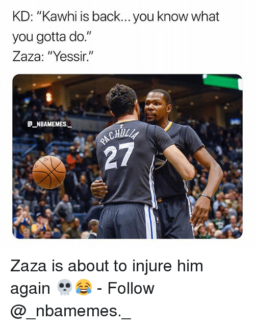 "Memes, Back, and 🤖: KD: ""Kawhi is back... you know what  you gotta do.""  Zaza: ""Yessir.""  e_NBAMEMEs._  CHUL  27 Zaza is about to injure him again 💀😂 - Follow @_nbamemes._"