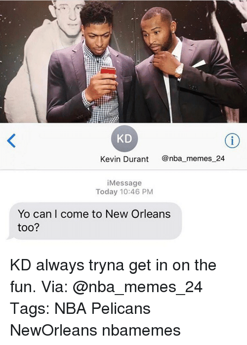 Kevin Durant, Memes, and New Orleans: KD  Kevin Durant  nba memes 24  i Message  Today 10:46 PM  Yo can I come to New Orleans  too? KD always tryna get in on the fun. Via: @nba_memes_24 Tags: NBA Pelicans NewOrleans nbamemes