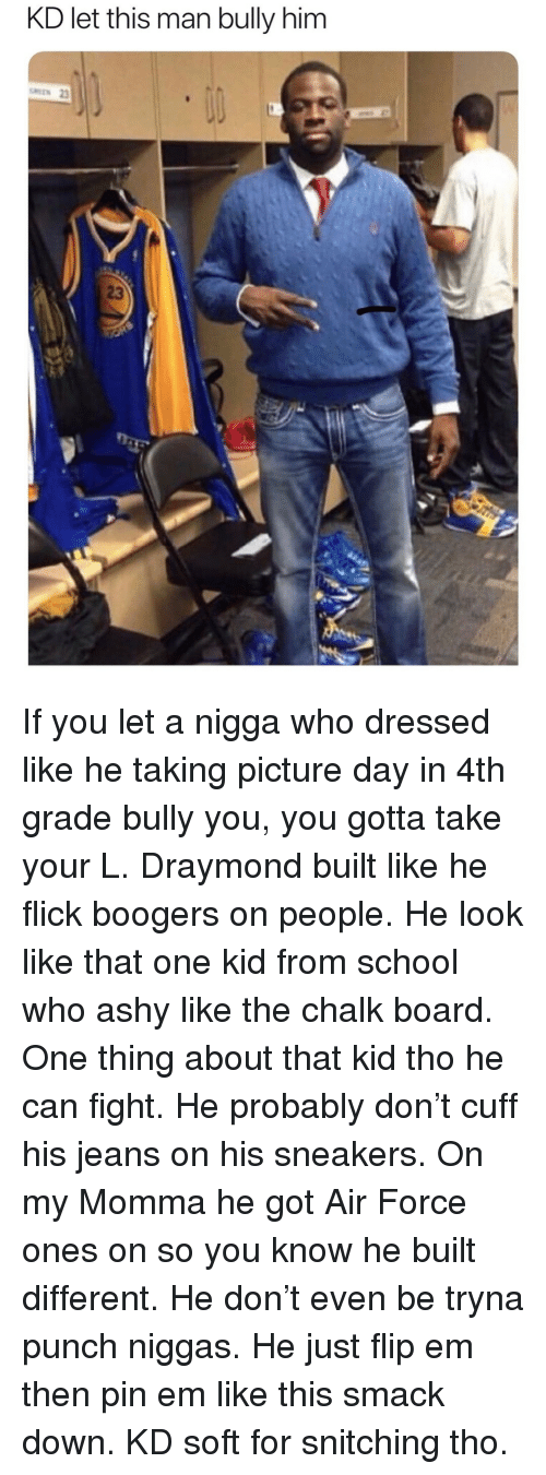 Sneakers: KD let this man bully him  23 If you let a nigga who dressed like he taking picture day in 4th grade bully you, you gotta take your L. Draymond built like he flick boogers on people. He look like that one kid from school who ashy like the chalk board. One thing about that kid tho he can fight. He probably don't cuff his jeans on his sneakers. On my Momma he got Air Force ones on so you know he built different. He don't even be tryna punch niggas. He just flip em then pin em like this smack down. KD soft for snitching tho.