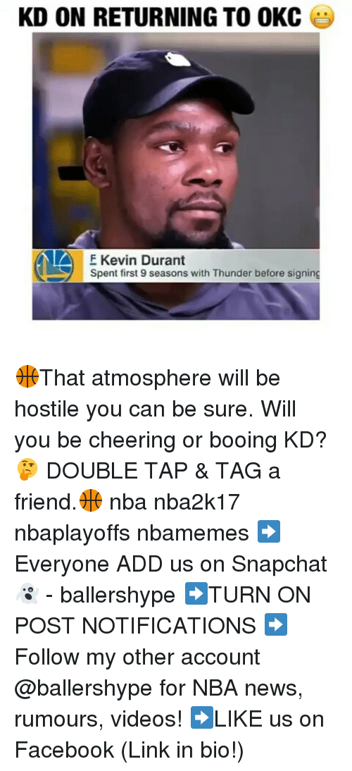 Kevin Durant, Nba, and Cheers: KD ON RETURNING TO OKC  A F Kevin Durant  Spent first 9 seasons with Thunder before signing 🏀That atmosphere will be hostile you can be sure. Will you be cheering or booing KD? 🤔 DOUBLE TAP & TAG a friend.🏀 nba nba2k17 nbaplayoffs nbamemes ➡Everyone ADD us on Snapchat 👻 - ballershype ➡TURN ON POST NOTIFICATIONS ➡Follow my other account @ballershype for NBA news, rumours, videos! ➡LIKE us on Facebook (Link in bio!)