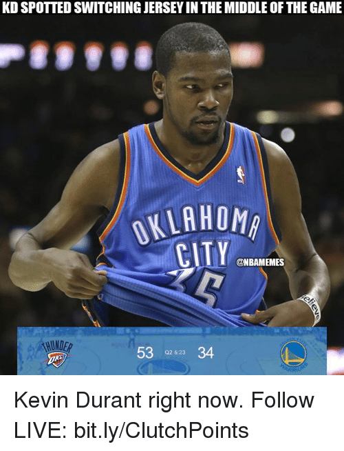 Kevin Durant, Nba, and The Game: KD SPOTTED SWITCHING JERSEY IN THE MIDDLE OF THE GAME  KLAHOMA  ONBAMEMES  53 02 6:23 34  ARR Kevin Durant right now.  Follow LIVE: bit.ly/ClutchPoints