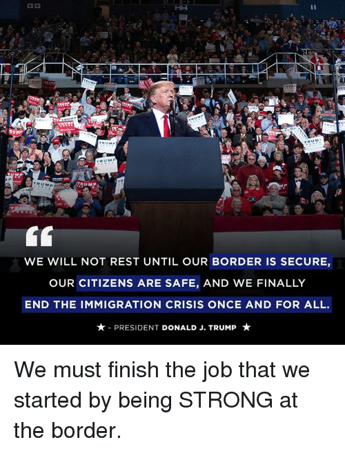 Immigration: KD  U M  TRUM  TRUMP  WE WILL NOT REST UNTIL OUR BORDER IS SECURE,  OUR CITIZENS ARE SAFE, AND WE FINALLY  END THE IMMIGRATION CRISIS ONCE AND FOR ALL.  ★-PRESIDENT DONALD J. TRUMP ★ We must finish the job that we started by being STRONG at the border.