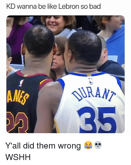 Bad, Be Like, and Memes: KD wanna be like Lebron so bad  RANT.  35 Y'all did them wrong 😂💀 WSHH