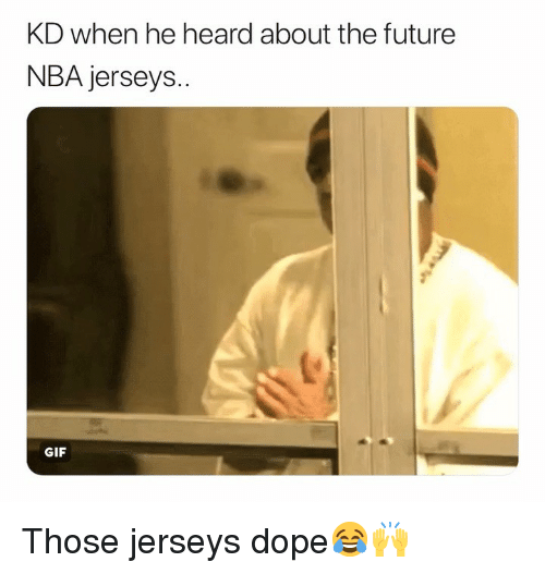 jerseys: KD when he heard about the future  NBA jerseys..  GIF Those jerseys dope😂🙌