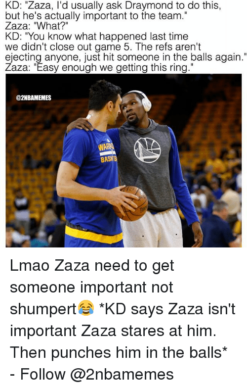 """Lmao, Nba, and Game: KD: """"Zaza, I'd usually ask Draymond to do this  but he's actually important to the team.  Zaza: """"What?""""  KD: """"You know what happened last time  we didn't close out game 5. The refs aren't  ejecting anyone, just hit someone in the balls again.""""  Zaza: """"Easy enough we getting this ring.""""  @2NBAMEMES  NA  BASW Lmao Zaza need to get someone important not shumpert😂 *KD says Zaza isn't important Zaza stares at him. Then punches him in the balls* - Follow @2nbamemes"""