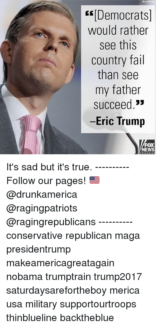 "Eric Trump: KDemocrats]  would rather  see this  country fail  than see  my father  succeed.""  -Eric Trump  FOX  NEWS It's sad but it's true. ---------- Follow our pages! 🇺🇸 @drunkamerica @ragingpatriots @ragingrepublicans ---------- conservative republican maga presidentrump makeamericagreatagain nobama trumptrain trump2017 saturdaysarefortheboy merica usa military supportourtroops thinblueline backtheblue"