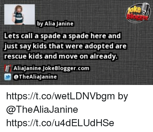 Memes, Kids, and 🤖: ke  by Alia Janine  Lets call a spade a spade here and  just say kids that were adopted are  rescue kids and move on already  T AliaJanine JokeBlogger.com  画@TheAliaJanine https://t.co/wetLDNVbgm by @TheAliaJanine https://t.co/u4dELUdHSe
