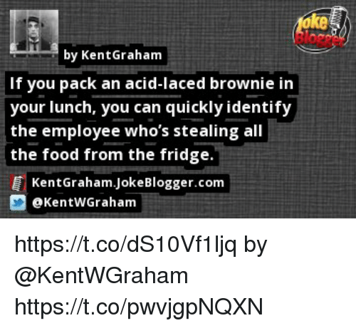 Food, Memes, and Laced: ke  by KentGraham  If you pack an acid-laced brownie in  your lunch, you can quickly identify  the employee who's stealing all  the food from the fridge.  KentGraham.JokeBlogger.com  @KentWGraham https://t.co/dS10Vf1ljq by @KentWGraham https://t.co/pwvjgpNQXN