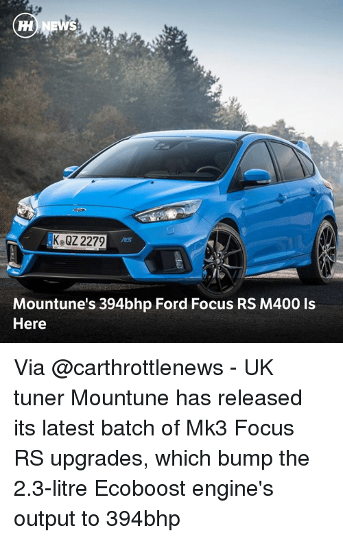 Memes, Focus, and Ford: Ke QZ 2279  25  Mountune's 394bhp Ford Focus RS M400 Is  Here Via @carthrottlenews - UK tuner Mountune has released its latest batch of Mk3 Focus RS upgrades, which bump the 2.3-litre Ecoboost engine's output to 394bhp