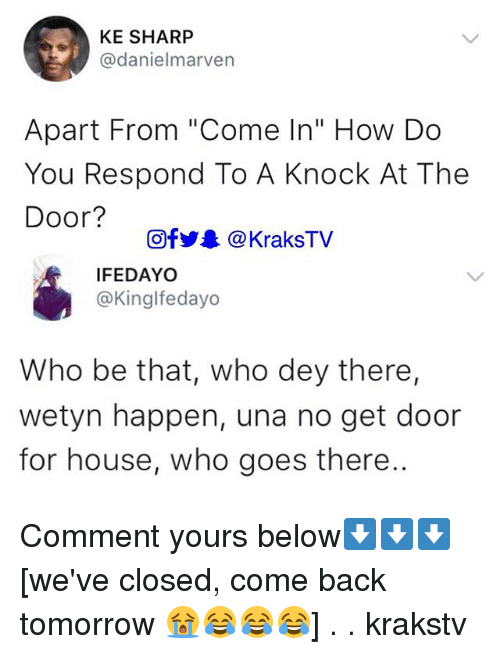 """Memes, House, and Tomorrow: KE SHARP  @danielmarven  Apart From """"Come In"""" How Do  You Respond To A Knock At The  Door?  回f步. @ KraksTV  IFEDAYO  @Kinglfedayo  Who be that, who dey there,  wetyn happen, una no get door  for house, who goes there. Comment yours below⬇️⬇️⬇️ [we've closed, come back tomorrow 😭😂😂😂] . . krakstv"""
