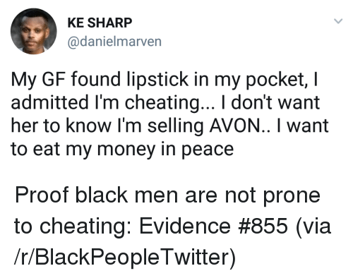 Avon: KE SHARP  @danielmarven  My GF found lipstick in my pocket, I  admitted I'm cheating... I don't want  her to know I'm selling AVON.. I want  to eat my money in peace <p>Proof black men are not prone to cheating: Evidence #855 (via /r/BlackPeopleTwitter)</p>