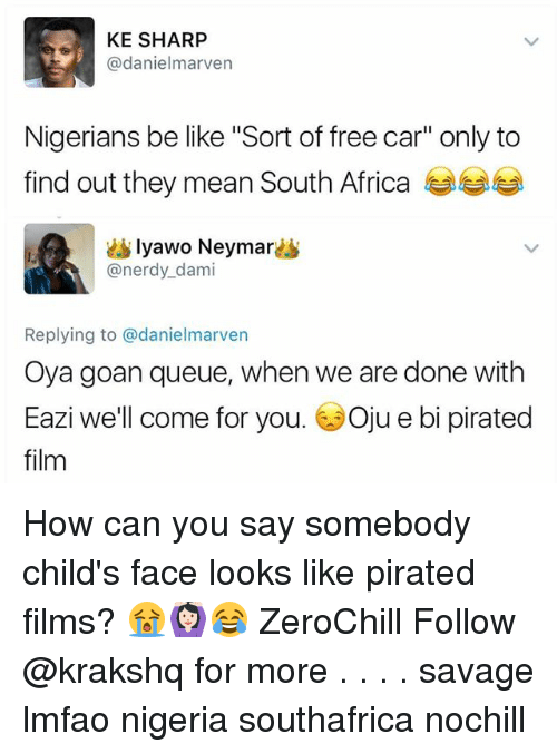 "Africa, Be Like, and Memes: KE SHARP  @danielmarven  Nigerians be like ""Sort of free car"" only to  find out they mean South Africa  lyawo Neymar  @nerdy_dami  Replying to @danielmarven  Oya goan queue, when we are done with  Eazi we'll come for you. 6Oju e bi pirated  film How can you say somebody child's face looks like pirated films? 😭🙆🏻😂 ZeroChill Follow @krakshq for more . . . . savage lmfao nigeria southafrica nochill"