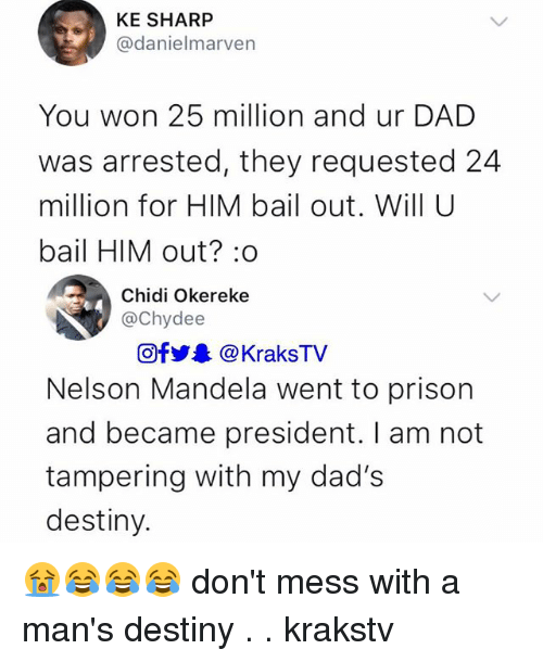 Dad, Destiny, and Memes: KE SHARP  @danielmarven  You won 25 million and ur DAD  was arrested, they requested 24  million for HIM bail out. Will U  bail HIM out? :o  Chidi Okereke  @Chydee  Of步. @ KraksTV  Nelson Mandela went to prison  and became president. I am not  tampering with my dad's  destiny. 😭😂😂😂 don't mess with a man's destiny . . krakstv