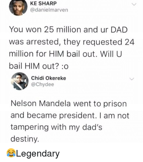 Dad, Destiny, and Memes: KE SHARP  @danielmarven  You won 25 million and ur DAD  was arrested, they requested 24  million for HIM bail out. Will U  bail HIM out? :o  Chidi Okereke  @Chydee  Nelson Mandela went to prison  and became president. I am not  tampering with my dad's  destiny. 😂Legendary