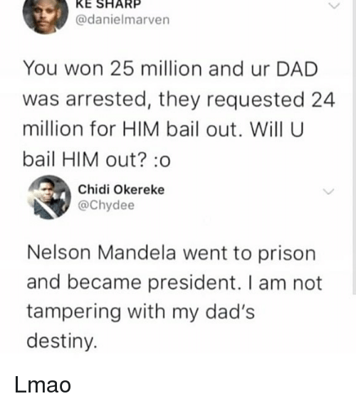 Dad, Destiny, and Lmao: KE SHARP  @danielmarven  You won 25 million and ur DAD  was arrested, they requested 24  million for HIM bail out. Will U  bail HIM out? :o  Chidi Okereke  @Chydee  Nelson Mandela went to prison  and became president. I am not  tampering with my dad's  destiny. Lmao