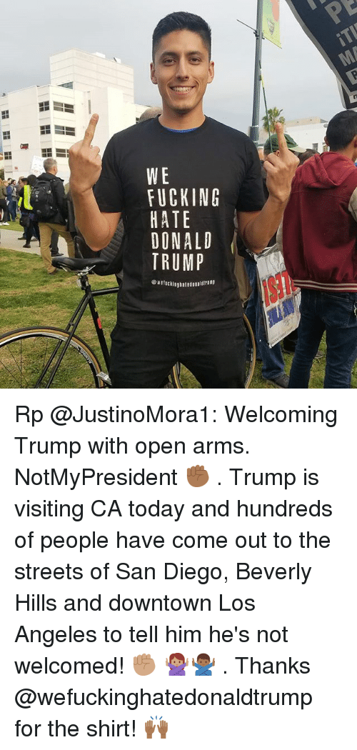 Memes, Streets, and Los Angeles: KEAM  CTNU  WlHDT- Rp @JustinoMora1: Welcoming Trump with open arms. NotMyPresident ✊🏾 . Trump is visiting CA today and hundreds of people have come out to the streets of San Diego, Beverly Hills and downtown Los Angeles to tell him he's not welcomed! ✊🏽 🙅🏽‍♀️🙅🏾‍♂️ . Thanks @wefuckinghatedonaldtrump for the shirt! 🙌🏾