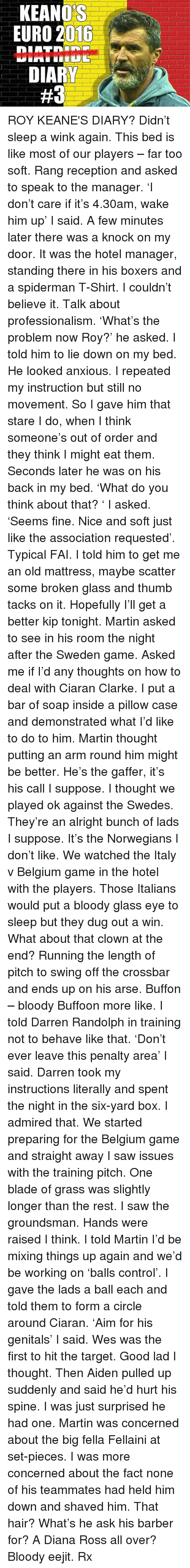 swede: KEANOS  EURO 2016  DIARY  ROY KEANE'S DIARY? Didn't sleep a wink again. This bed is like most of our players – far too soft. Rang reception and asked to speak to the manager. 'I don't care if it's 4.30am, wake him up' I said. A few minutes later there was a knock on my door. It was the hotel manager, standing there in his boxers and a spiderman T-Shirt. I couldn't believe it. Talk about professionalism. 'What's the problem now Roy?' he asked. I told him to lie down on my bed. He looked anxious. I repeated my instruction but still no movement. So I gave him that stare I do, when I think someone's out of order and they think I might eat them. Seconds later he was on his back in my bed. 'What do you think about that? ' I asked. 'Seems fine. Nice and soft just like the association requested'. Typical FAI. I told him to get me an old mattress, maybe scatter some broken glass and thumb tacks on it. Hopefully I'll get a better kip tonight. Martin asked to see in his room the night after the Sweden game. Asked me if I'd any thoughts on how to deal with Ciaran Clarke. I put a bar of soap inside a pillow case and demonstrated what I'd like to do to him. Martin thought putting an arm round him might be better. He's the gaffer, it's his call I suppose. I thought we played ok against the Swedes. They're an alright bunch of lads I suppose. It's the Norwegians I don't like. We watched the Italy v Belgium game in the hotel with the players. Those Italians would put a bloody glass eye to sleep but they dug out a win. What about that clown at the end? Running the length of pitch to swing off the crossbar and ends up on his arse. Buffon – bloody Buffoon more like. I told Darren Randolph in training not to behave like that. 'Don't ever leave this penalty area' I said. Darren took my instructions literally and spent the night in the six-yard box. I admired that. We started preparing for the Belgium game and straight away I saw issues with the training pitch. One blade of grass wa