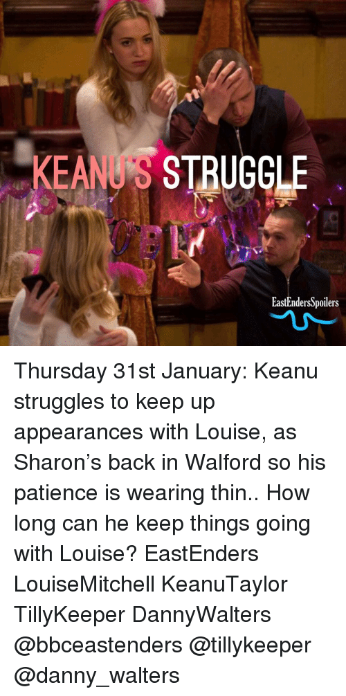 EastEnders: KEAN'S STRUGCLE  EastEndersSpoilers Thursday 31st January: Keanu struggles to keep up appearances with Louise, as Sharon's back in Walford so his patience is wearing thin.. How long can he keep things going with Louise? EastEnders LouiseMitchell KeanuTaylor TillyKeeper DannyWalters @bbceastenders @tillykeeper @danny_walters