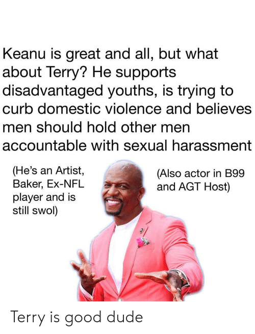 Domestic Violence: Keanu is great and all, but what  about Terry? He supports  disadvantaged youths, is trying to  curb domestic violence and believes  men should hold other men  accountable with sexual harassment  (He's an Artist,  Baker, Ex-NFL  player and is  still swol)  (Also actor in B99  and AGT Host) Terry is good dude
