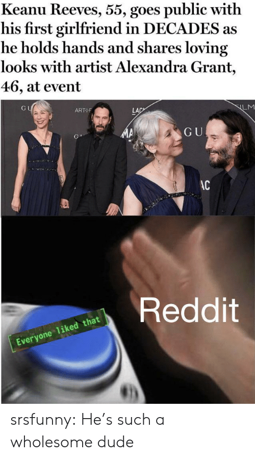 event: Keanu Reeves, 55, goes public with  his first girlfriend in DECADES as  he holds hands and shares loving  looks with artist Alexandra Grant,  46, at event  GU  ART F  LM  LAC  GU  AC  Reddit  Everyone 1iked that srsfunny:  He's such a wholesome dude