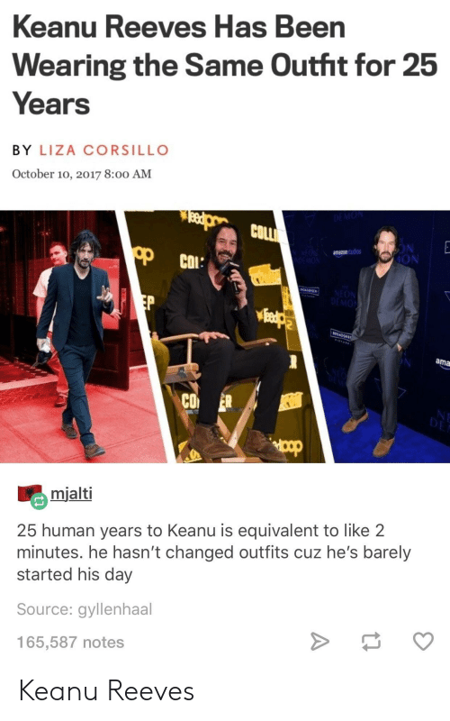 gyllenhaal: Keanu Reeves Has Been  Wearing the Same Outht for 25  Years  BY LIZA CORSILLO  October 10, 2017 8:00 AM  COLL  amazons  dios  ION  МОЛ  ama  CO ER  mialti  25 human years to Keanu is equivalent to like 2  minutes. he hasn't changed outfits cuz he's barely  started his day  Source: gyllenhaal  165,587 notes Keanu Reeves