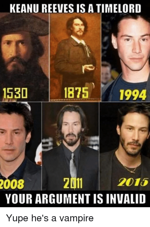 Argument Is Invalid: KEANU REEVES IS A TIMELORD  1530  1875  1994  2015  2011  2008  YOUR ARGUMENT IS INVALID Yupe he's a vampire