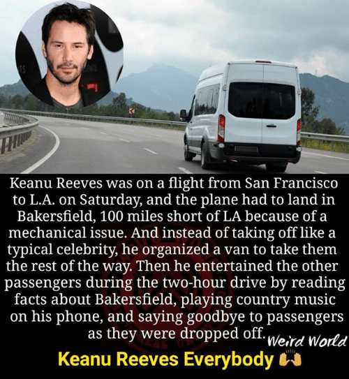 Drive By: Keanu Reeves was on a flight from San Francisco  to L.A. on Saturday, and the plane had to land in  Bakersfield, 100 miles short of LA because of a  mechanical issue. And instead of taking off like a  typical celebrity, he organized a van to take them  the rest of the way. Then he entertained the other  passengers during the two-hour drive by reading  facts about Bakersfield, playing country music  on his phone, and saying goodbye to passengers  as they were dropped off. u/o.,  Keanu Reeves Everybody  Weird World