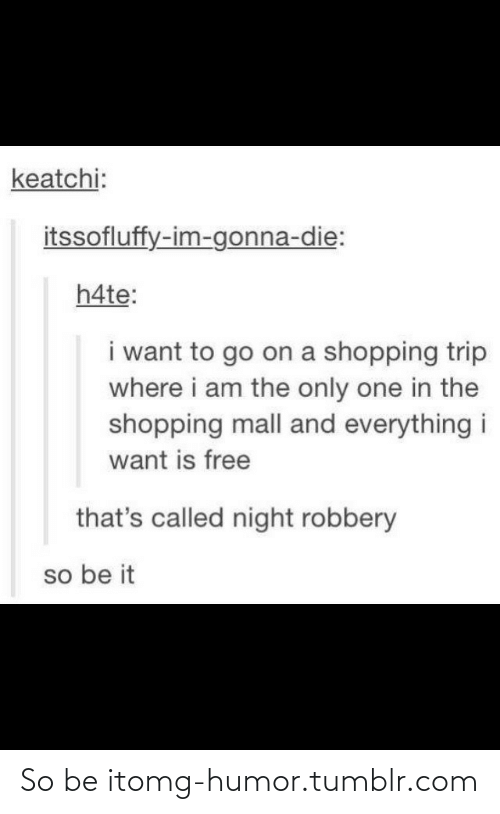 i am the only one: keatchi:  itssofluffy-im-gonna-die:  h4te:  i want to go on a shopping trip  where i am the only one in the  shopping mall and everything i  want is free  that's called night robbery  so be it So be itomg-humor.tumblr.com