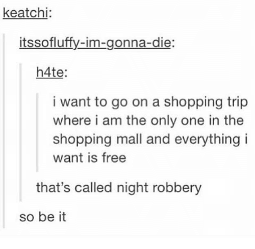 i am the only one: keatchi  onna-die  h4te  i want to go on a shopping trip  where i am the only one in the  shopping mall and everything i  want is free  that's called night robbery  so be it