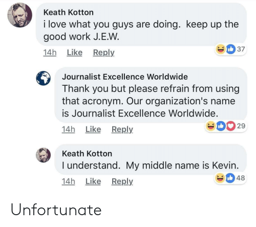 good work: Keath Kotton  i love what you guys are doing. keep up the  good work J.E.W  14h Like Reply  Journalist Excellence Worldwide  Thank you but please refrain from using  that acronym. Our organization's name  is Journalist Excellence Worldwide.  14h Like Reply  029  Keath Kotton  I understand. My middle name is Kevin  14h Like Reply  348 Unfortunate