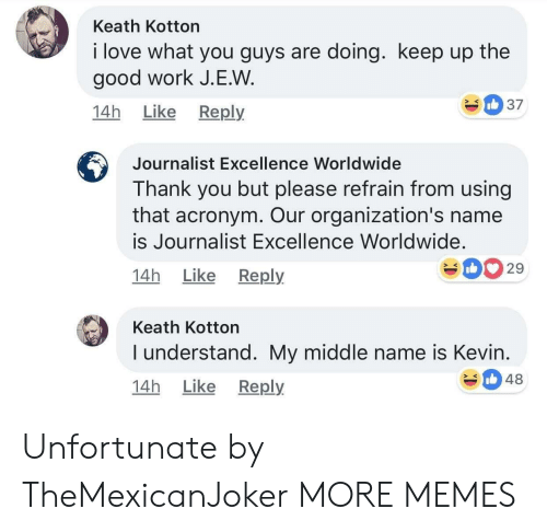 good work: Keath Kotton  i love what you guys are doing. keep up the  good work J.E.W  14h Like Reply  Journalist Excellence Worldwide  Thank you but please refrain from using  that acronym. Our organization's name  is Journalist Excellence Worldwide.  14h Like Reply  029  Keath Kotton  I understand. My middle name is Kevin  14h Like Reply  348 Unfortunate by TheMexicanJoker MORE MEMES