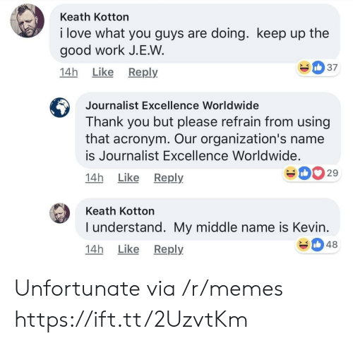 good work: Keath Kotton  i love what you guys are doing. keep up the  good work J.E.W  14h Like Reply  Journalist Excellence Worldwide  Thank you but please refrain from using  that acronym. Our organization's name  is Journalist Excellence Worldwide.  14h Like Reply  029  Keath Kotton  I understand. My middle name is Kevin  14h Like Reply  348 Unfortunate via /r/memes https://ift.tt/2UzvtKm