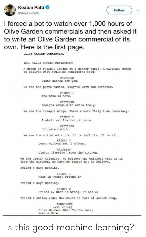 Keaton: Keaton Patti  @KeatonPatti  Follow  I forced a bot to watch over 1,000 hours of  Olive Garden commercials and then asked it  to write an Olive Garden commercial of its  own. Here is the first page.  OLIVE GARDEN COMMERCIAL  INT. OLIVE GARDEN RESTAURANT  A group of FRIENDS laughs at a dinner table. A WAITRESS comes  to deliver what could be considered food  WAITRESS  Pasta nachos for you.  We see the pasta nachos. They're warm and defeated.  FRIEND 1  The menu is here.  WAITRESS  Lasagna wings with extra Italy  We see the lasagna wings. There's more Italy than necessary  FRIEND 2  I shall eat Italian citizens  WAITRESS  Unlimited stick.  We see the unlimited stick. It is infinite. It is all.  FRIEND 3  Leave without me. I'm home.  WAITRESS  Gluten Classico. From the kitchen  We the Gluten Classico. We believe the waitress that it is  from the kitchen. We have no reason not to believe  Friend 4 says nothing  FRIEND 1  What is wrong, Friend 4?  Friend 4 says nothing.  FRIEND 2  Friend 4, what is wrong, Friend 4?  Friend 4 smiles wide. Her mouth is full of secret soup.  (wet voice)  Olive Garden. When You're Here,  You re Here. Is this good machine learning?