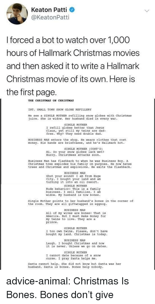 Flashback: Keaton Patti  @KeatonPatti  forced a bot to watch over 1,O00  hours of Hallmark Christmas movies  and then asked it to write a Hallmark  Christmas movie of its own. Here is  the first page.  THE CHRISTMAS ON CHRISTMAS  INT. SMALL TOWN SNON GLOBE REFILLERY  We gee a SINGLE MOTHER refilling snow globes with chriotmas  uice. She is widow. Her husband died in every war  SINGLE MOTHER  I refili globes better than Jesus  Claus, yet still my twins are dad-  free. Why? They need double dad  BUSINESS MAN enter the shop. He wears clothes that cost  money. His hands are briefcases, and he Hallmark hot  SINGLE MOTHER (CONT D)  Hİ. Do your now globes lack wet?  Hurry. Christmess attacks soon  Business Man has flashback to when he was Business Boy. A  Christmas tree explodes his family on purpose. He now hates  trees and Christmas and explosions. He exits the flashback  BUSINESS MAN  Shut your cound! I am from Hugo  city. I bought your land and am  turning it into an oil resort.  SINGLE MOTHER  Rude behavior! This is a family  buainess. I sell families. I an  id  y husband is now bones.  Single Mother points to her husband's bones in the corner of  the room. They are all giftwrapped in eggnog  BUSINESS MAN  All of my wives are bones! That is  America. But I must make money for  my twins to live. They are a  prince  SINGLE MOTHER  I too own twins. Please, don't have  bought my land. Christmas is today  BUSINESS MAN  Laugh, I bought Christmas and now  it is never. Unless we go on dates  SINGLE MOTHER  I cannot date because of a snow  curse. I pray santa helps ne.  Santa cannot help. She did not know but Santa was her  husband. Santa is bones. Bones help nobody advice-animal:  Christmas Is Bones. Bones don't give