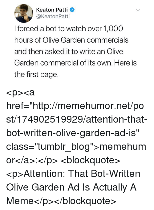 "Patti: Keaton Patti  @KeatonPatti  I forced a bot to watch over 1,000  hours of Olive Garden commercials  and then asked it to write an Olive  Garden commercial of its own. Here is  the first page. <p><a href=""http://memehumor.net/post/174902519929/attention-that-bot-written-olive-garden-ad-is"" class=""tumblr_blog"">memehumor</a>:</p>  <blockquote><p>Attention: That Bot-Written Olive Garden Ad Is Actually A Meme</p></blockquote>"