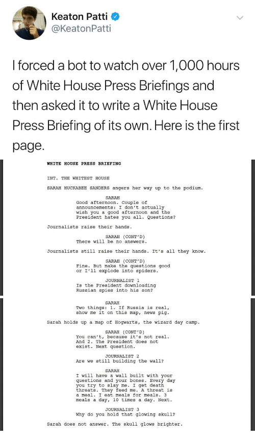 huckabee: Keaton Patti  @KeatonPatti  I forced a bot to watch over 1,000 hours  of White House Press Briefings and  then asked it to write a White House  Press Briefing of its own. Here is the first  page.   WHITE HOUSE PRESS BRIEFING  INT. THE WHITEST HOUSE  SARAH HUCKABEE SANDERS angers her way up to the podium  SARAH  Good afternoon. Couple of  announcements: I don't actually  wish you a good afternoon and the  President hates you all. Questions?  Journalists raise their hands  SARAH (CONT'D)  There will be no answers  Journalists still raise their hands. It's all they know  SARAH (CONT'D)  Fine. But make the questions good  or I'l1 explode into spiders.  JOURNALIST 1  Is the President downloading  Russian spies into his son?   SARAH  Two things: 1. If Russia is real,  show me it on this map, news pig  Sarah holds up a map of Hogwarts, the wizard day camp.  SARAH (CONT'D)  You can't, because it's not real.  And 2. The President does not  exist. Next question  JOURNALIST 2  Are we still building the wall?  SARAH  I will have a wall built with your  questions and your bones. Every day  you try to slay me. I get death  threats. They feed me. A threat is  a meal. I eat meals for meals. 3  meals a day, 10 times a day. Next.  JOURNALIST 3  Why do you hold that glowing skul1?  sarah does not answer. The skull glows brighter.