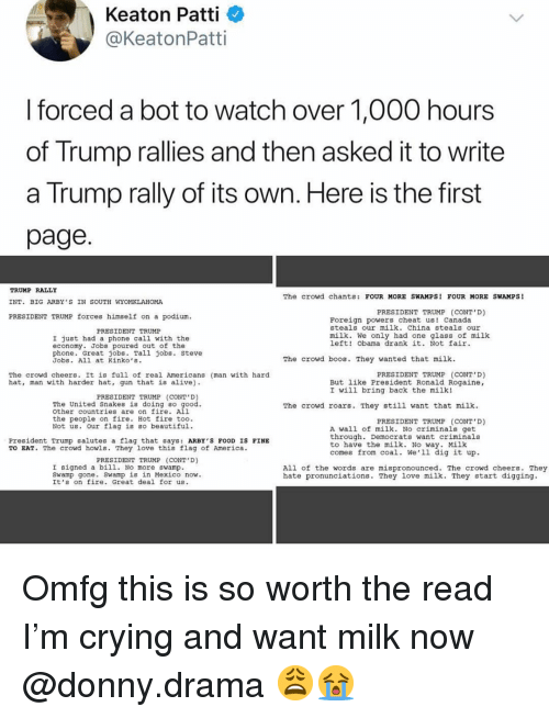 Hot Fire: Keaton Patti  @KeatonPatti  I forced a bot to watch over 1,000 hours  of Trump rallies and then asked it to write  a Trump rally of its own. Here is the first  page  TRUMP RALLY  INT. BIG ARBY S IN SOUTH WYOMKLAHOMA  PRESIDENT TRUMP forces himself on a podium  The crowd chants: FOUR MORE SWAMPS! FOUR MORE SWAMPS!  PRESIDENT TRUMP (CONT'D)  LT  Foreign powers cheat us! Canada  steals our milk. China steals our  PRESIDENT TRUMP  milk. We only had one glass of milk  left! Obama drank it. Not fair  I just had a phone call with the  economy. Jobs poured out of the  phone. Great jobs. Tall jobs. Steve  Jobs. All at Kinko's.  The crowd boos. They wanted that milk  The crowd cheers. It is full of real Americans (man with hard  hat, man with harder hat, gun that is alive)  PRESIDENT TRUMP (CONT D)  But like President Ronald Rogaine,  I will bring back the milk!  PRESIDENT TRUMP (CONT D  The United Snakes is doing so  other countries are on fire. All  the people on fire. Hot fire too.  Not us. our flag is Bo beautiful  The crowd roars. They still want that milk  PRESIDENT TRUMP (CONT'D)  A wall of milk. No criminals get  through. Democrats want criminals  to have the milk. No way. Milk  comes from coal. We'1l dig it up  President Trump salutes a flag that says: ARBY'S FOOD IS FINE  TO EAT. The crowd howls. They love this flag of America.  PRESIDENT TRUMP (CONT D)  I signed a bil1. No more swamp  Sw  All of the words are mispronounced. The crowd cheers. They  hate pronunciations. They love milk. They start digging.  . Swamp is in Mexico now.  amp gone  It's on fire. Great deal for us. Omfg this is so worth the read I'm crying and want milk now @donny.drama 😩😭