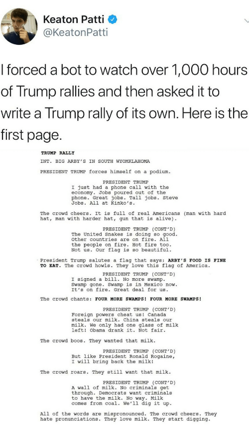 Hot Fire: Keaton Patti  @KeatonPatti  I forced a bot to watch over 1,000 hours  of Trump rallies and then asked it to  write a Trump rally of its own. Here is the  first page  TRUMP RALLY  INT. BIG ARBY 'S IN SOUTH WYOMKLAHOMA  PRESIDENT TRUMP forces himself on a podium  PRESIDENT TRUMP  I just had a phone call with the  economy. Jobs poured out of the  phone. Great jobs. Tall jobs. steve  Jobs. All at Kinko's  The crowd cheers. It is full of real Americans (man with hard  hat, man with harder hat, gun that is alive)  PRESIDENT TRUMP (CONT'D)  The United Snakes is doing so good.  other countries are on fire. All  the people on fire. Hot fire too.  Not us. Our flag is so beautiful.  President Trump salutes a flag that says: ARBY'S FOOD IS FINE  TO EAT. The crowd howls. They love this flag of America.  PRESIDENT TRUMP (CONT'D)  I signed a bill. No more swamp.  Swamp gone. Swamp is in Mexico now.  It's on fire. Great deal for us  The crowd chants: FOUR MORE SWAMPS! FOUR MORE SWAMPS!  PRESIDENT TRUMP (CONT D)  Foreign powers cheat us Canada  steals our milk. China steals our  milk. We only had one glass of milk  left! Obama drank it. Not fair  The crowd b s. They wanted that milk  PRESIDENT TRUMP (CONT'D)  But like President Ronald Rogaine,  I will bring back the milk!  The crowd roars. They still want that milk  PRESIDENT TRUMP (CONT'D)  A wall of milk. No criminals get  through. Democrats want criminals  to have the milk. No way. Milk  comes from coal. We'll dig it up.  All of the words are mispronounced. The crowd cheers. They  hate pronunciations. They love milk. They start digging