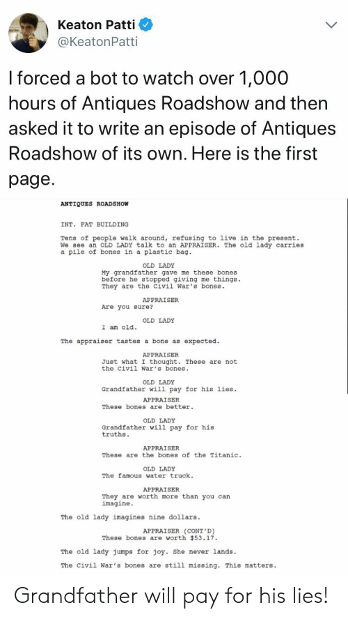 antiques roadshow: Keaton Patti  @KeatonPatti  I forced a bot to watch over 1,000  hours of Antiques Roadshow and then  asked it to write an episode of Antiques  Roadshow of its own, Here is the first  page  ANTIQUES ROADSHOW  INT. FAT BUILDING  Tens of people walk around, refusing to live in the present.  We see an OLD LADY talk to an APPRAISER. The old lady carries  a pile of bones in a plastic bag  OLD LADY  My grandfather gave me these bones  before he stopped giving me things.  They are the Civil War's bones.  APPRAISER  Are you sure?  OLD LADY  I am old.  The appraiser tastes a bone as expected.  APPRAISER  Just what I thought. These are not  the civil War's bones  OLD LADY  Grandfather wil1 pay for his lies  APPRAISER  These bones are better  OLD LADY  Grandfather will pay for his  truths.  APPRAISER  These are the bones of the Titanic.  OLD LADY  The famous water truck.  APPRAISER  They are worth more than you can  imagine.  The old lady imagines nine dollars  APPRAISER (CONT D)  These bones are worth 53.17.  The old lady Jumps for joy. She never lands.  The civil War's bones are still missing. This matters Grandfather will pay for his lies!