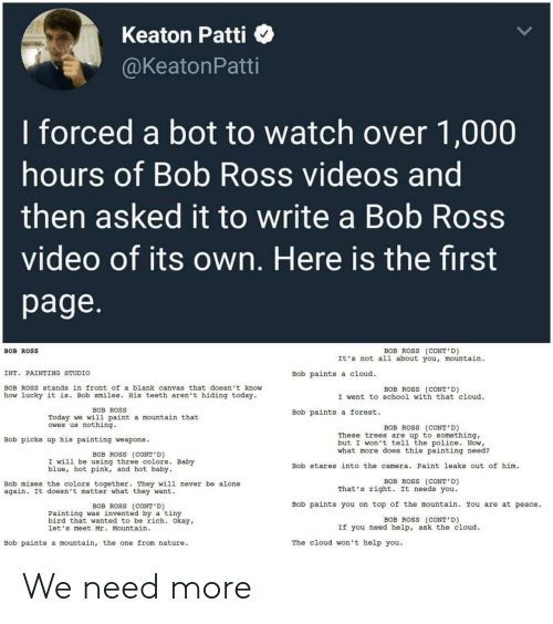 leaks: Keaton Patti  @KeatonPatti  I forced a bot to watch over 1,000  hours of Bob Ross videos and  then asked it to write a Bob Ross  video of its own. Here is the first  page.  BOB ROSS (CONT'D)  It's not all about you, mountain  BOB ROSS  INT. PAINTING STUDIO  Bob paints a cloud  BOB ROSS stands in front of a blank canvas that doesn't know  BOB ROSS (CONT'D)  I went to school with that cloud  how lucky it is. Bob smiles. His teeth aren't hiding today.  BOB ROSS  Bob paints a forest.  Today we will paint a mountain that  owes us nothing.  BOB ROSS (CONT' D)  These trees are up to something,  but I won't tell the police. Now,  what more does this painting need?  Bob picks up his painting weapons  BOB ROSS (CONT'D)  I will be using three colors. Baby  blue, hot pink, and hot baby  Bob stares into the camera. Paint leaks out of him  BOB ROSS (CONT'D)  That's right. It needs you  Bob mixes the colors together. They will never be alone  again. It doesn't matter what they want  Bob paints you on top of the mountain. You are at peace.  BOB ROSS (CONT'D)  Painting was invented by a tiny  bird that wanted to be rich. Okay,  let's meet Mr. Mountain  BOB ROSS (CONT'D)  If you need help, ask the cloud.  The cloud won't help you  Bob paints a mountain, the one from nature We need more