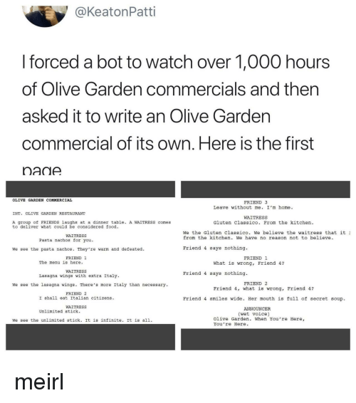 announcer: @KeatonPatti  I forced a bot to watch over 1,000 hours  of Olive Garden commercials and then  asked it to write an Olive Gardern  commercial of its own. Here is the first  nadA  OLIVE GARDEN COMMERCIAL  FRIEND 3  Leave without me. I'm home.  INT. OLIVE GARDEN RESTAURANT  WAITRESS  A group of FRIENDS laughs at a dinner table. A WAITRESS comes  to deliver what could be considered food  Gluten Classico. From the kitchen  We the Gluten Classico. we believe the waitress that it ュ  from the kitchen. We have no reason not to believe  WAITRESS  Pasta nachos for you.  We see the pasta nachos. They're warm and defeated.  Friend 4 says nothing.  FRIEND 1  FRIEND 1  The menu is here.  What is wrong, Friend 4?  WAITRESS  Lasagna wings with extra Italy  Friend 4 says nothing.  FRIEND 2  We see the lasagna wings. There's more Italy than necessary  Friend 4, what is wrong, Friend 4?  FRIEND 2  I shall eat Italian citizens  Friend 4 smiles wide. Her mouth is full of secret soup  WAITRESS  ANNOUNCER  Unlimited stick.  (wet voice)  We see the unlimited stick. It is infinite. It is all.  Olive Garden. When You're Here,  You re Here meirl
