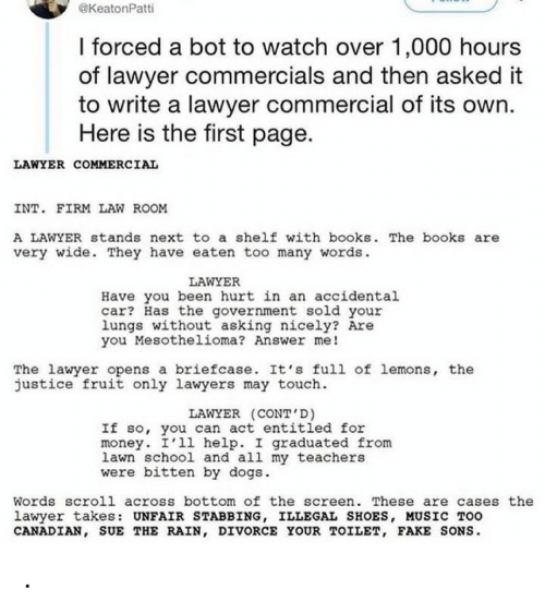 bitten: @KeatonPatti  I forced a bot to watch over 1,000 hours  of lawyer commercials and then asked it  to write a lawyer commercial of its own.  Here is the first page.  LAWYER COMMERCIAL  INT. FIRM LAW ROOM  A LAWYER stands next to a shelf with books. The books are  very wide. They have eaten too many words.  LAWYER  Have you been hurt in an accidental  car? Has the government sold your  lungs without asking nicely? Are  you Mesothelioma? Answer me!  The lawyer opens a briefcase. It's full of lemons, the  justice fruit only lawyers may touch.  LAWYER (CONT'D)  If so, you can act entitled for  money. I'll help. I graduated from  lawn school and all my teachers  were bitten by dogs.  Words scroll across bottom of the screen. These are cases the  lawyer takes: UNFAIR STABBING, ILLEGAL SHOES, MUSIC TOO  CANADIAN, SUE THE RAIN, DIVORCE YOUR TOILET, FAKE SONS. .