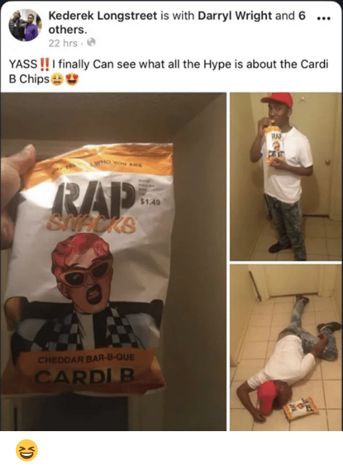 Darryl: Kederek Longstreet is with Darryl Wright and 6  others.  22 hrs .  YASS!! I finally Can see what all the Hype is about the Cardi  B Chips  YOu ARE  $1.49  KB  CHEDDAR BAR-B-QUE  CARDLB 😆