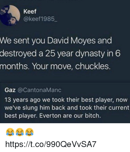 Your Moves: Keef  @keef1985  sent you David Moyes and  destroyed a 25 year dynasty in 6  We  months.  Your move, chuckles.  Gaz @CantonaManc  13 years ago we took their best player, now  we've slung him back and took their current  best player. Everton are our bitch. 😂😂😂 https://t.co/990QeVvSA7