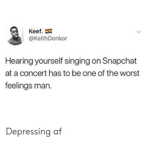 Keef: Keef.  @KeithDonkor  Hearing yourself singing on Snapchat  at a concert has to be one of the worst  feelings man. Depressing af