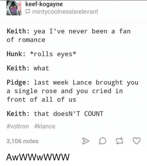 Voltron Klance: keef-kogayne  mintycoolnessisrelevant  Keith: yea I've never been a fan  of romance  Hunk: *rolls eyes*  Keith: what  Pidge: last week Lance brought you  a single rose and you cried in  front of all of us  Keith: that doesN'T COUNT  #voltron #klance  3,106 notes AwWWwWWW