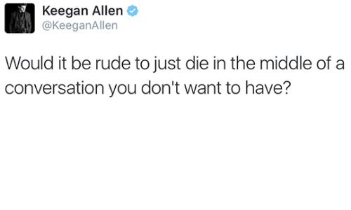 Just Die: Keegan Allen  @KeeganAllen  Would it be rude to just die in the middle of a  conversation you don't want to have?
